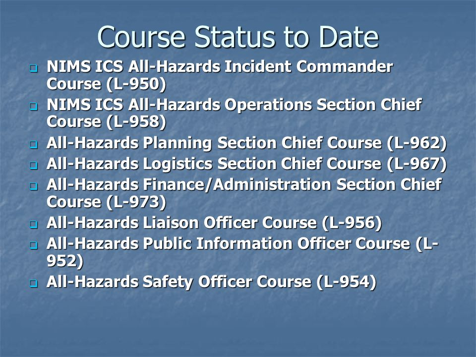 Course Status to Date  NIMS ICS All-Hazards Incident Commander Course (L-950)  NIMS ICS All-Hazards Operations Section Chief Course (L-958)  All-Ha