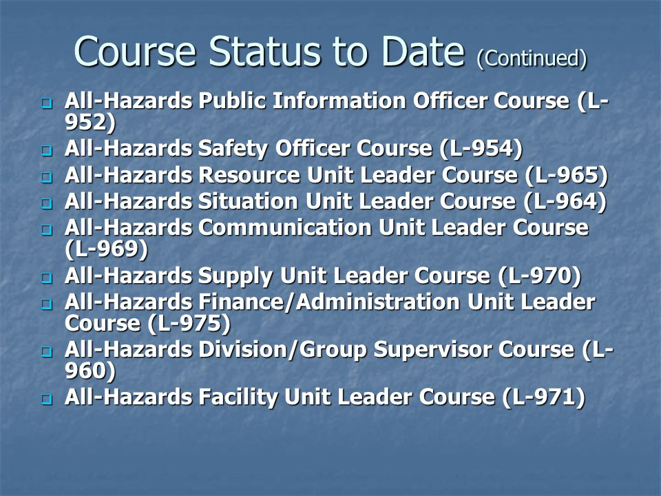 Course Status to Date (Continued)  All-Hazards Public Information Officer Course (L- 952)  All-Hazards Safety Officer Course (L-954)  All-Hazards R