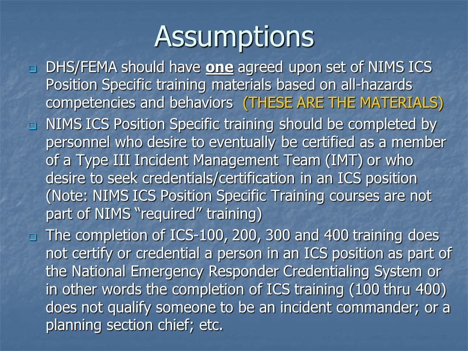 Assumptions  DHS/FEMA should have one agreed upon set of NIMS ICS Position Specific training materials based on all-hazards competencies and behaviors (THESE ARE THE MATERIALS)  NIMS ICS Position Specific training should be completed by personnel who desire to eventually be certified as a member of a Type III Incident Management Team (IMT) or who desire to seek credentials/certification in an ICS position (Note: NIMS ICS Position Specific Training courses are not part of NIMS required training)  The completion of ICS-100, 200, 300 and 400 training does not certify or credential a person in an ICS position as part of the National Emergency Responder Credentialing System or in other words the completion of ICS training (100 thru 400) does not qualify someone to be an incident commander; or a planning section chief; etc.