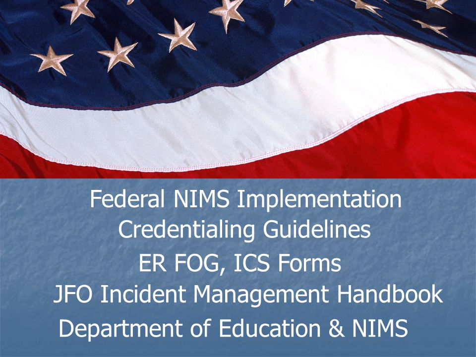 Federal NIMS Implementation Credentialing Guidelines ER FOG, ICS Forms JFO Incident Management Handbook Department of Education & NIMS