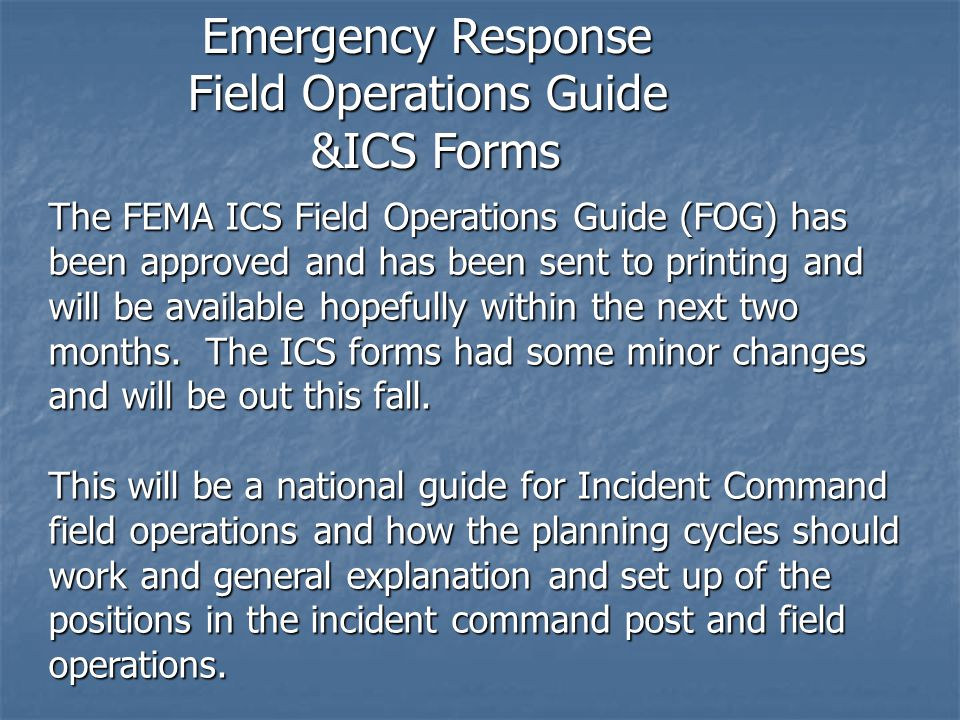 The FEMA ICS Field Operations Guide (FOG) has been approved and has been sent to printing and will be available hopefully within the next two months.