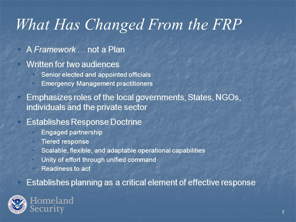 7 What Has Changed From the FRP  A Framework … not a Plan  Written for two audiences  Senior elected and appointed officials  Emergency Management practitioners  Emphasizes roles of the local governments, States, NGOs, individuals and the private sector  Establishes Response Doctrine Engaged partnership Tiered response Scalable, flexible, and adaptable operational capabilities Unity of effort through unified command Readiness to act  Establishes planning as a critical element of effective response