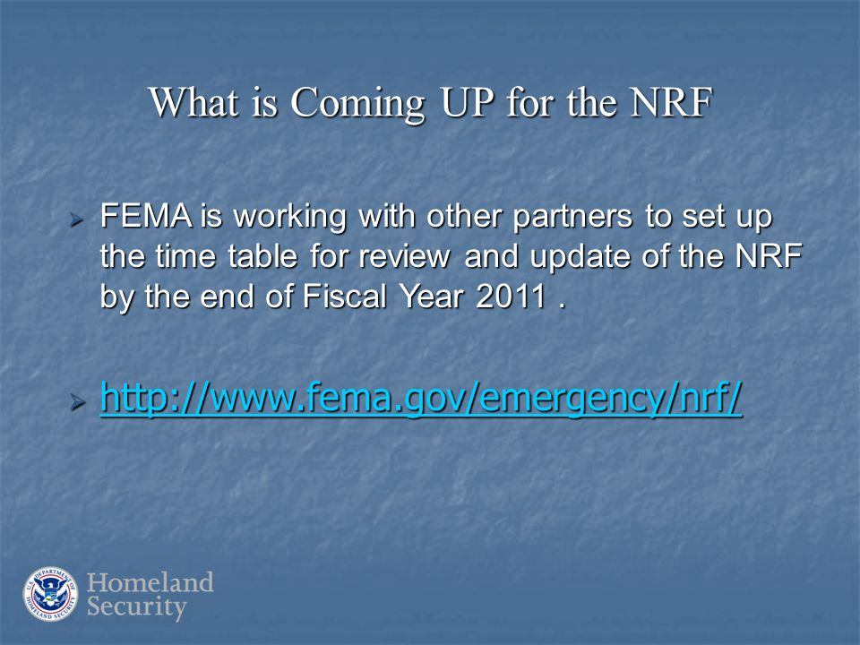 What is Coming UP for the NRF  FEMA is working with other partners to set up the time table for review and update of the NRF by the end of Fiscal Year 2011.