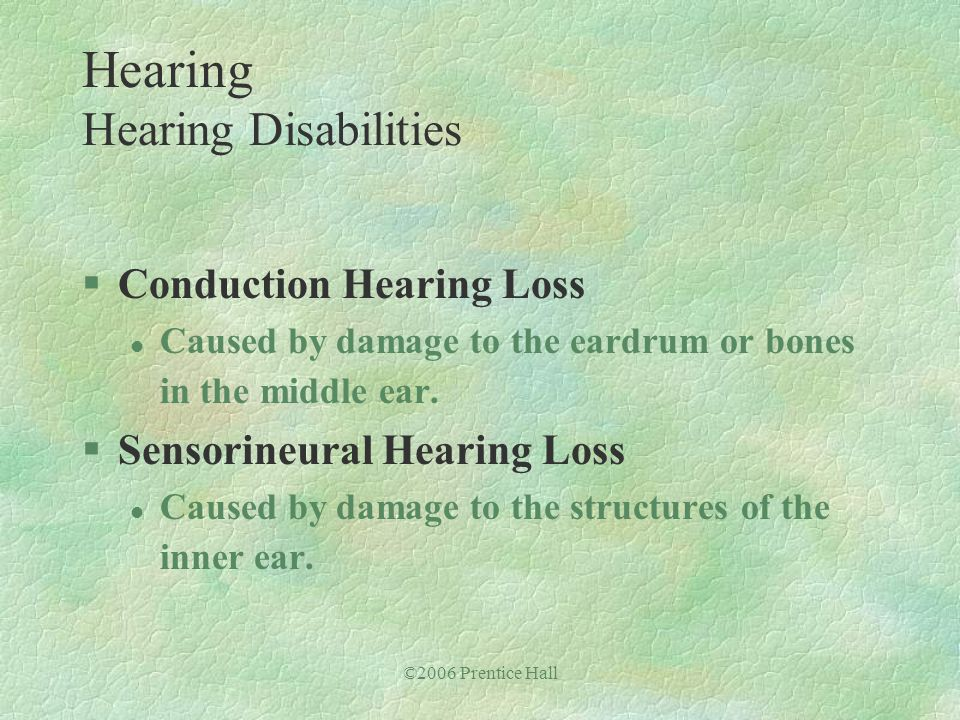 ©2006 Prentice Hall §Conduction Hearing Loss l Caused by damage to the eardrum or bones in the middle ear. §Sensorineural Hearing Loss l Caused by dam