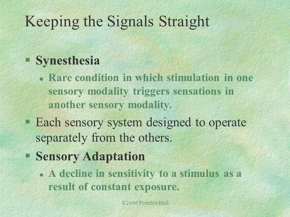 ©2006 Prentice Hall §Synesthesia l Rare condition in which stimulation in one sensory modality triggers sensations in another sensory modality. §Each