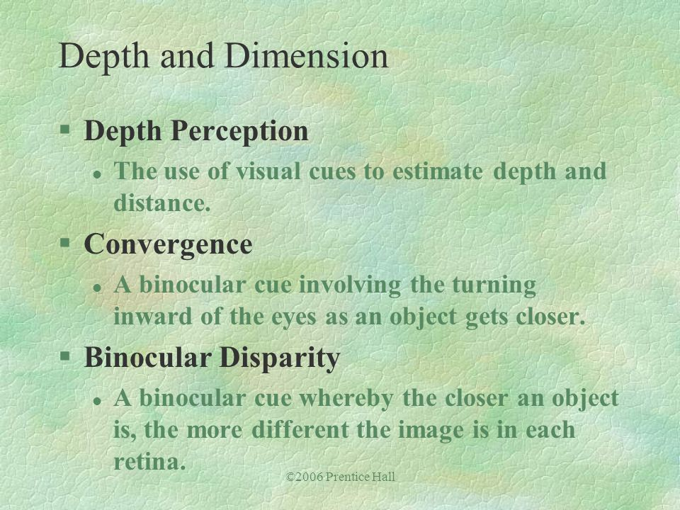 ©2006 Prentice Hall §Depth Perception l The use of visual cues to estimate depth and distance. §Convergence l A binocular cue involving the turning in