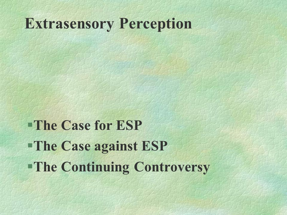 §The Case for ESP §The Case against ESP §The Continuing Controversy Extrasensory Perception