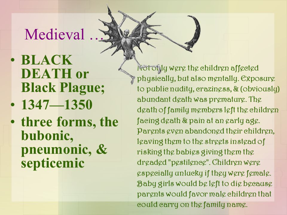 Medieval … BLACK DEATH or Black Plague; 1347—1350 three forms, the bubonic, pneumonic, & septicemic Not only were the children affected physically, bu