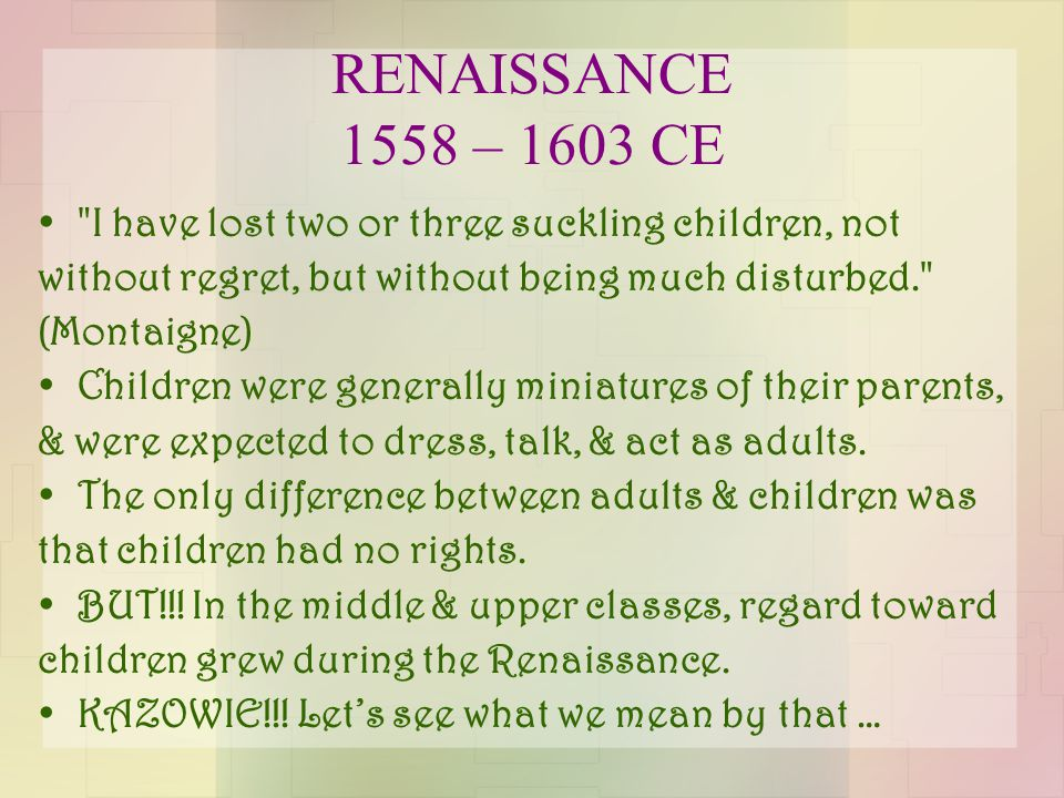 RENAISSANCE 1558 – 1603 CE I have lost two or three suckling children, not without regret, but without being much disturbed. (Montaigne) Children were generally miniatures of their parents, & were expected to dress, talk, & act as adults.