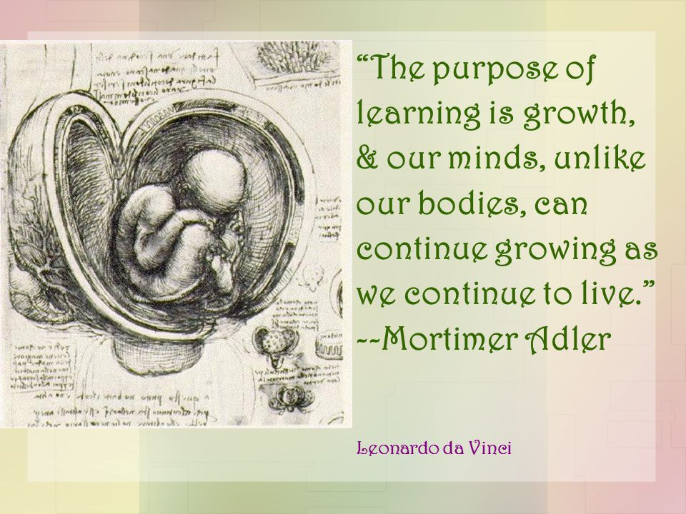 """The purpose of learning is growth, & our minds, unlike our bodies, can continue growing as we continue to live."" --Mortimer Adler Leonardo da Vinci"