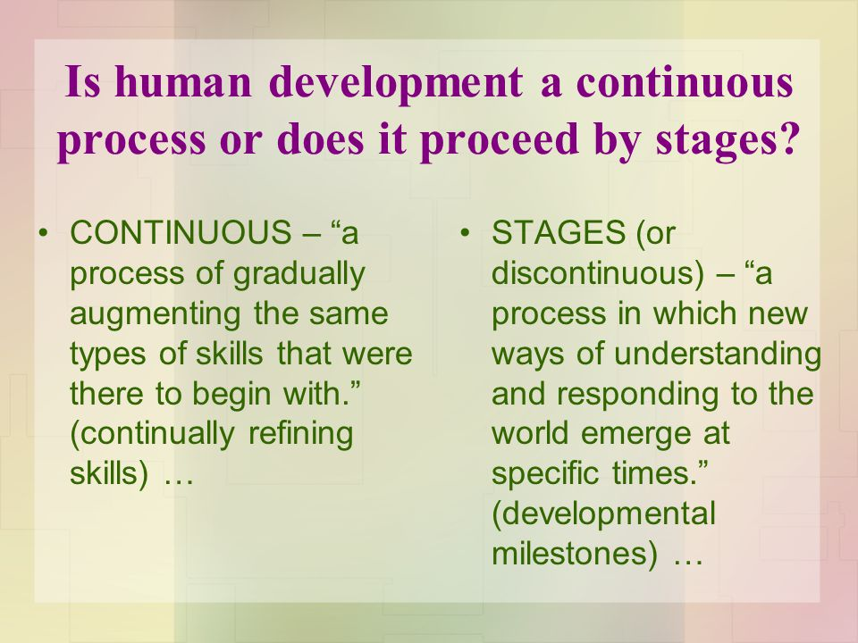 "Is human development a continuous process or does it proceed by stages? CONTINUOUS – ""a process of gradually augmenting the same types of skills that"