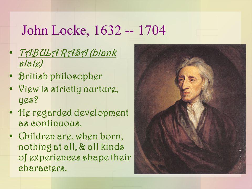 John Locke, 1632 -- 1704 TABULA RASA (blank slate) British philosopher View is strictly nurture, yes.