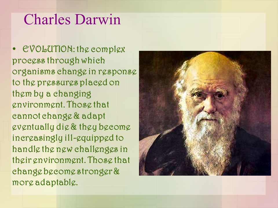 Charles Darwin EVOLUTION: the complex process through which organisms change in response to the pressures placed on them by a changing environment.