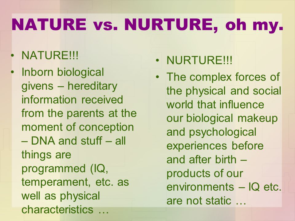 NATURE vs. NURTURE, oh my. NATURE!!.