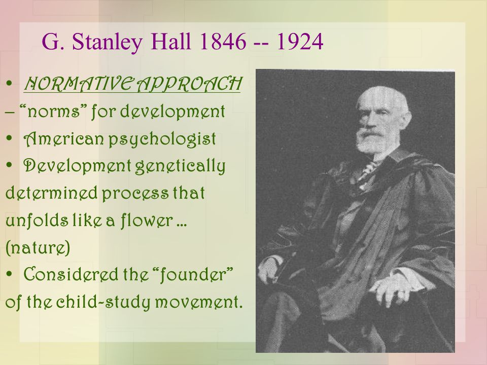 "G. Stanley Hall 1846 -- 1924 NORMATIVE APPROACH – ""norms"" for development American psychologist Development genetically determined process that unfold"