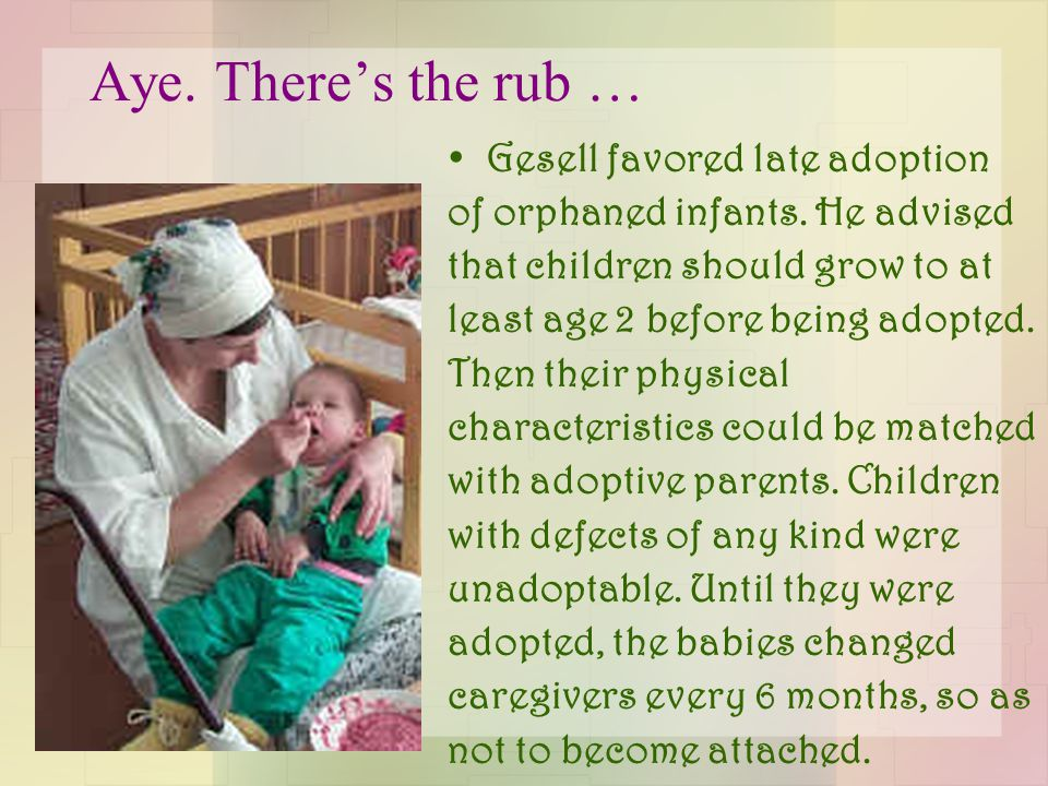 Aye. There's the rub … Gesell favored late adoption of orphaned infants. He advised that children should grow to at least age 2 before being adopted.