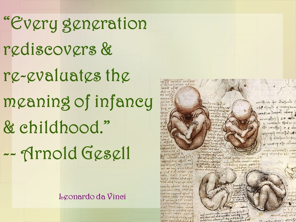 """Every generation rediscovers & re-evaluates the meaning of infancy & childhood."" -- Arnold Gesell Leonardo da Vinci"