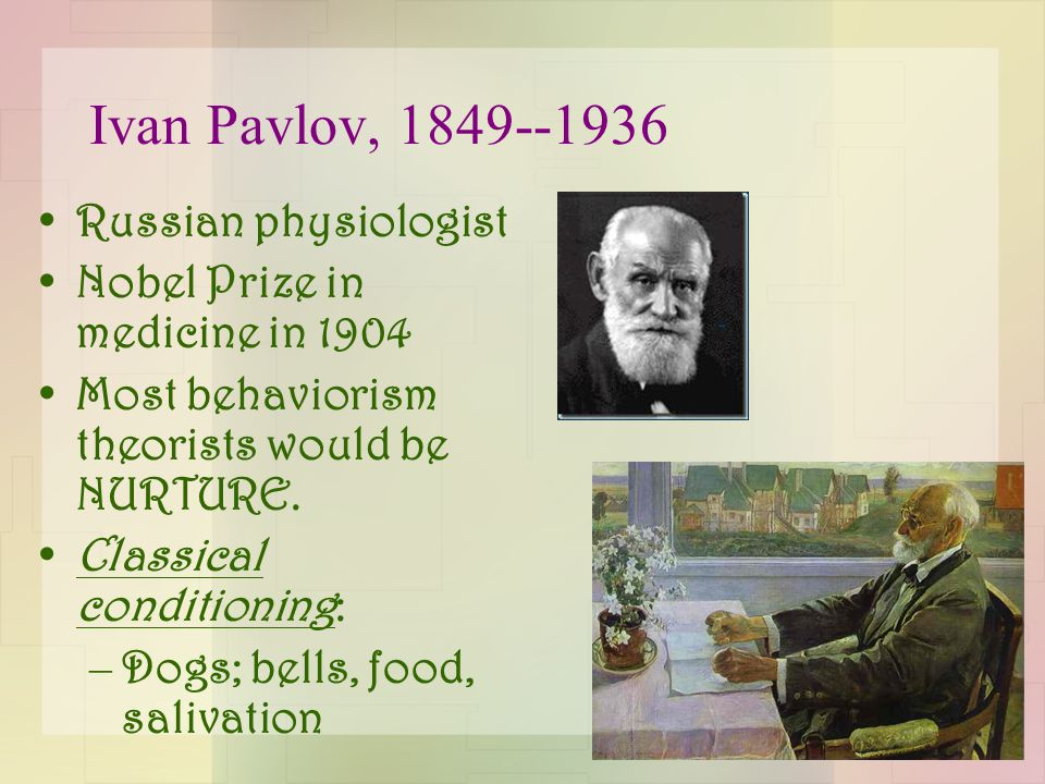 Ivan Pavlov, 1849--1936 Russian physiologist Nobel Prize in medicine in 1904 Most behaviorism theorists would be NURTURE. Classical conditioning: –Dog