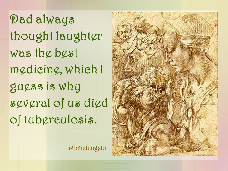 Dad always thought laughter was the best medicine, which I guess is why several of us died of tuberculosis.