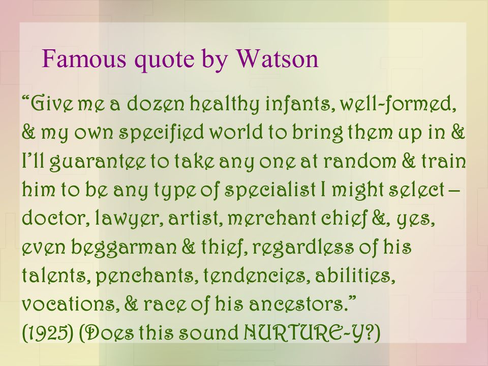 "Famous quote by Watson ""Give me a dozen healthy infants, well-formed, & my own specified world to bring them up in & I'll guarantee to take any one at"