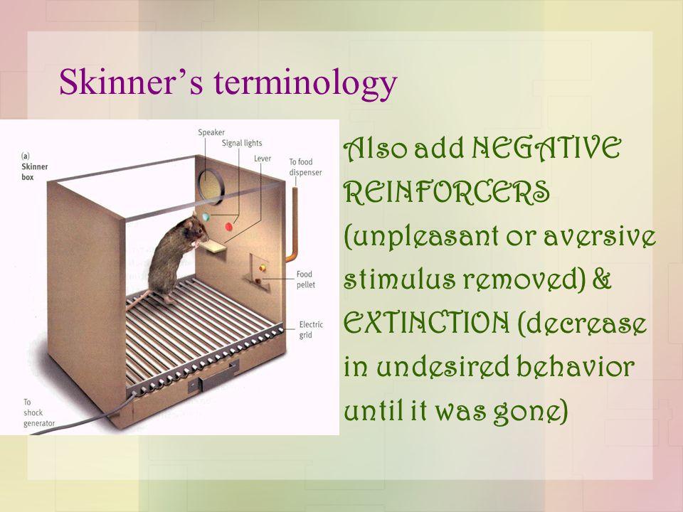Skinner's terminology Also add NEGATIVE REINFORCERS (unpleasant or aversive stimulus removed) & EXTINCTION (decrease in undesired behavior until it was gone)