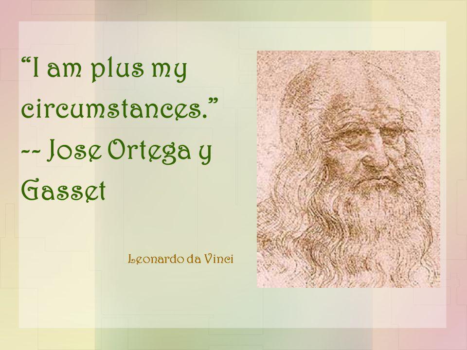 I am plus my circumstances. -- Jose Ortega y Gasset Leonardo da Vinci