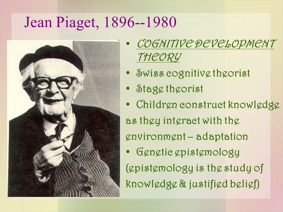 Jean Piaget, 1896--1980 COGNITIVE DEVELOPMENT THEORY Swiss cognitive theorist Stage theorist Children construct knowledge as they interact with the en