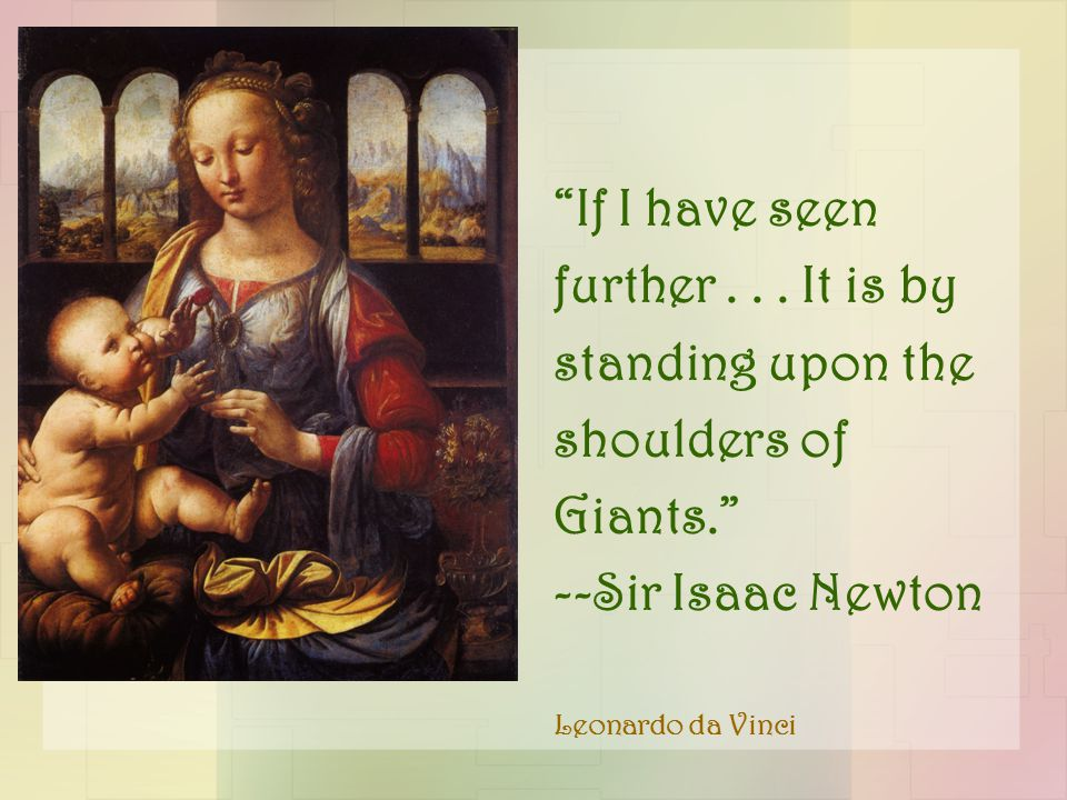 """If I have seen further... It is by standing upon the shoulders of Giants."" --Sir Isaac Newton Leonardo da Vinci"