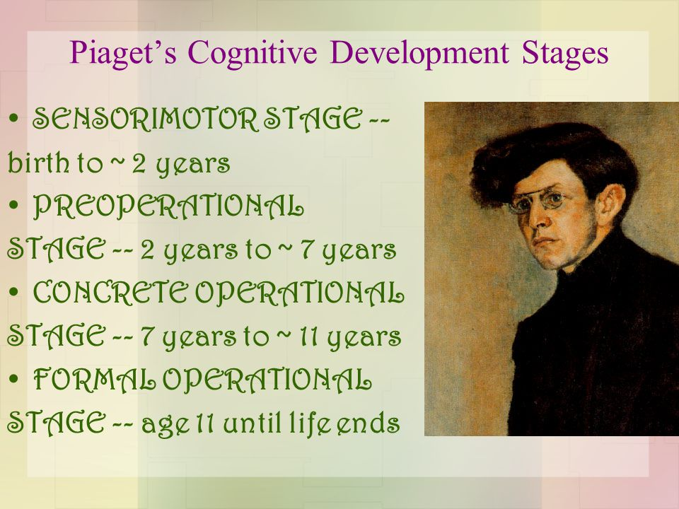 Piaget's Cognitive Development Stages SENSORIMOTOR STAGE -- birth to ~ 2 years PREOPERATIONAL STAGE -- 2 years to ~ 7 years CONCRETE OPERATIONAL STAGE -- 7 years to ~ 11 years FORMAL OPERATIONAL STAGE -- age 11 until life ends