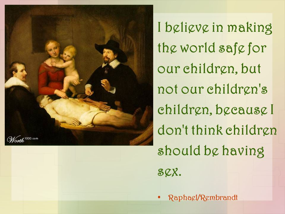 I believe in making the world safe for our children, but not our children's children, because I don't think children should be having sex. Raphael/Rem