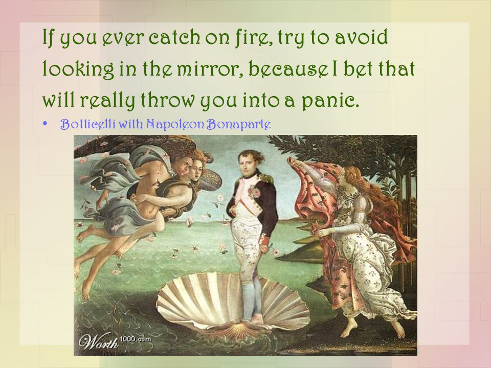 If you ever catch on fire, try to avoid looking in the mirror, because I bet that will really throw you into a panic.