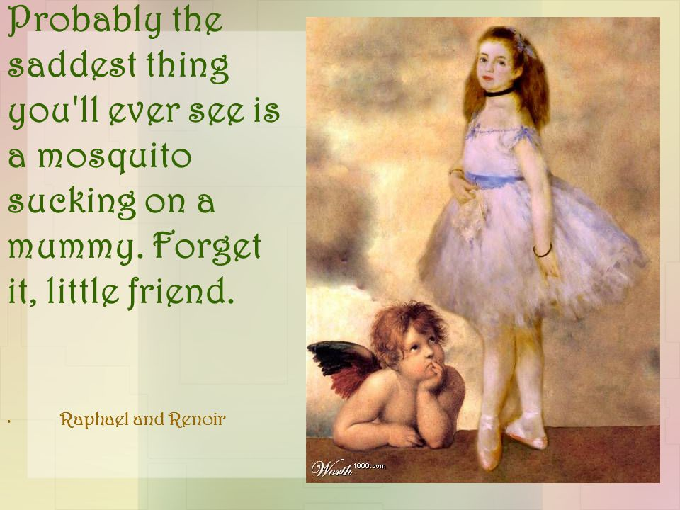 Probably the saddest thing you'll ever see is a mosquito sucking on a mummy. Forget it, little friend. Raphael and Renoir