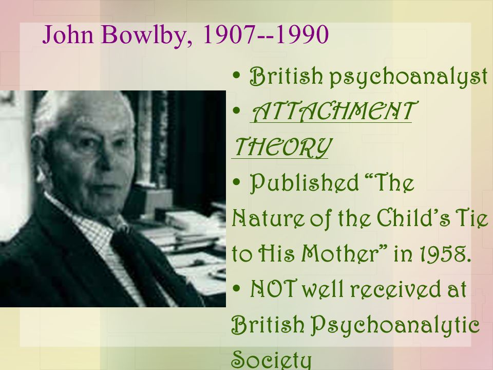 "John Bowlby, 1907--1990 British psychoanalyst ATTACHMENT THEORY Published ""The Nature of the Child's Tie to His Mother"" in 1958. NOT well received at"