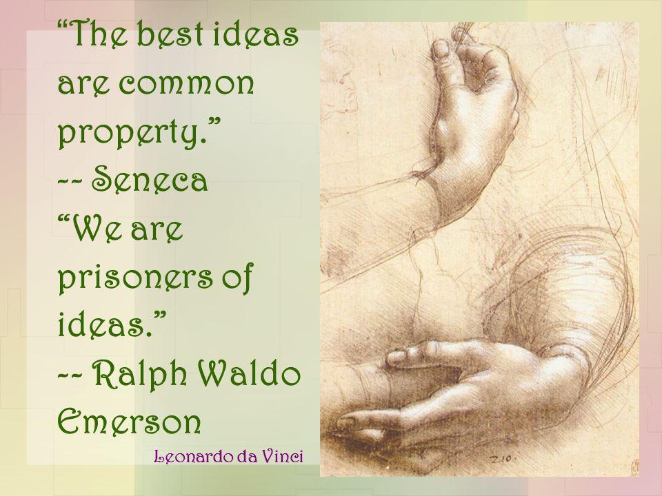 The best ideas are common property. -- Seneca We are prisoners of ideas. -- Ralph Waldo Emerson Leonardo da Vinci