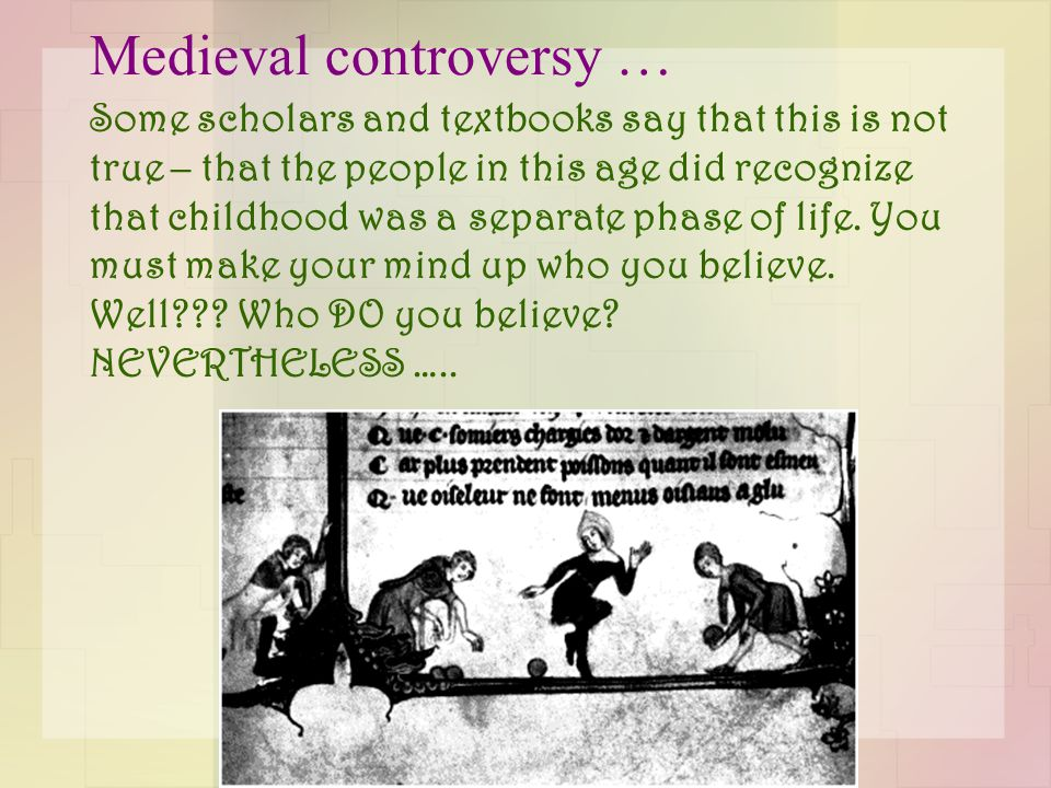 Medieval controversy … Some scholars and textbooks say that this is not true – that the people in this age did recognize that childhood was a separate phase of life.
