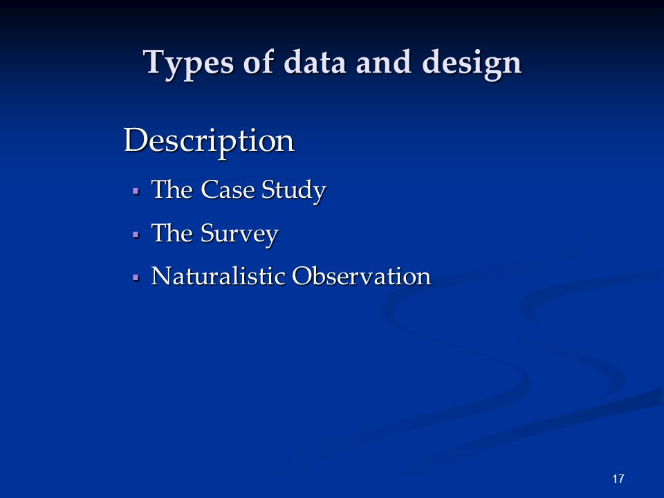 17 Types of data and design Description  The Case Study  The Survey  Naturalistic Observation