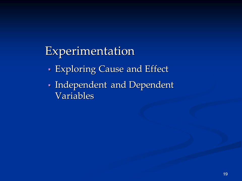 19 Experimentation  Exploring Cause and Effect  Independent and Dependent Variables