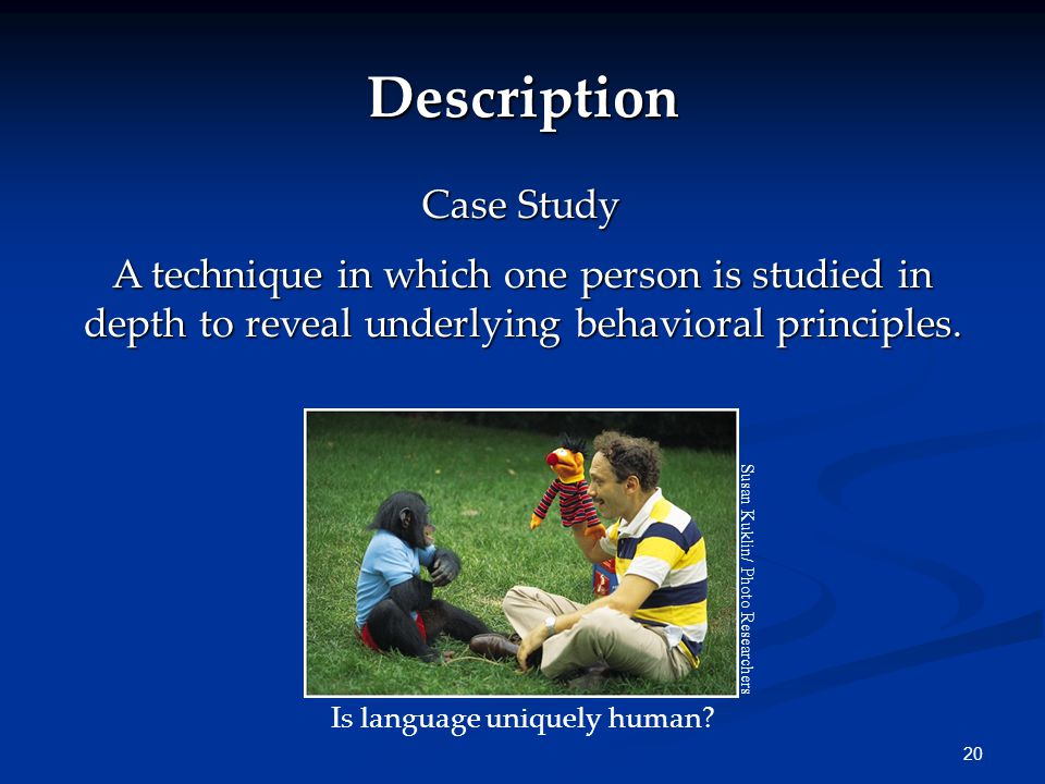 20 Description Case Study A technique in which one person is studied in depth to reveal underlying behavioral principles.