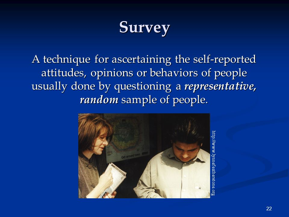 22 Survey A technique for ascertaining the self-reported attitudes, opinions or behaviors of people usually done by questioning a representative, random sample of people.
