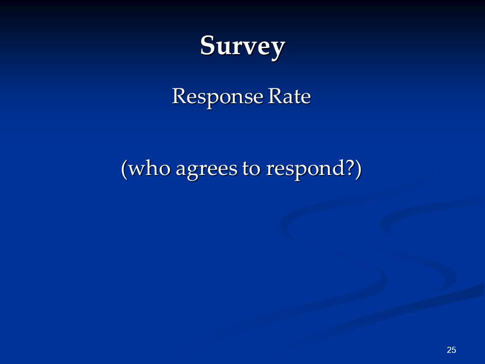 25 Survey (who agrees to respond ) Response Rate