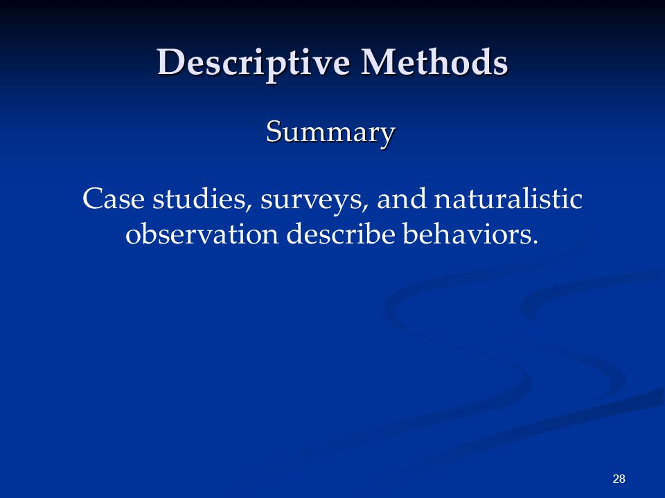 28 Descriptive Methods Case studies, surveys, and naturalistic observation describe behaviors. Summary