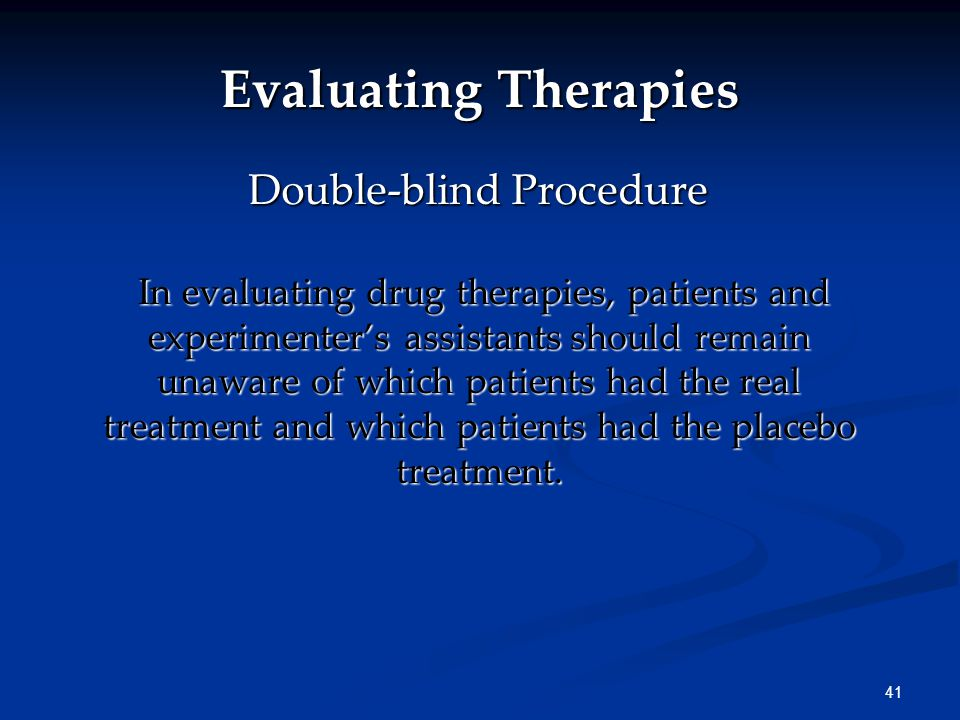 41 In evaluating drug therapies, patients and experimenter's assistants should remain unaware of which patients had the real treatment and which patients had the placebo treatment.