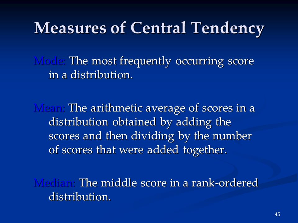 45 Measures of Central Tendency Mode: The most frequently occurring score in a distribution.