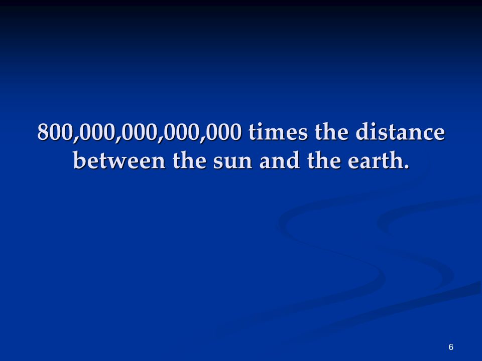 6 800,000,000,000,000 times the distance between the sun and the earth.