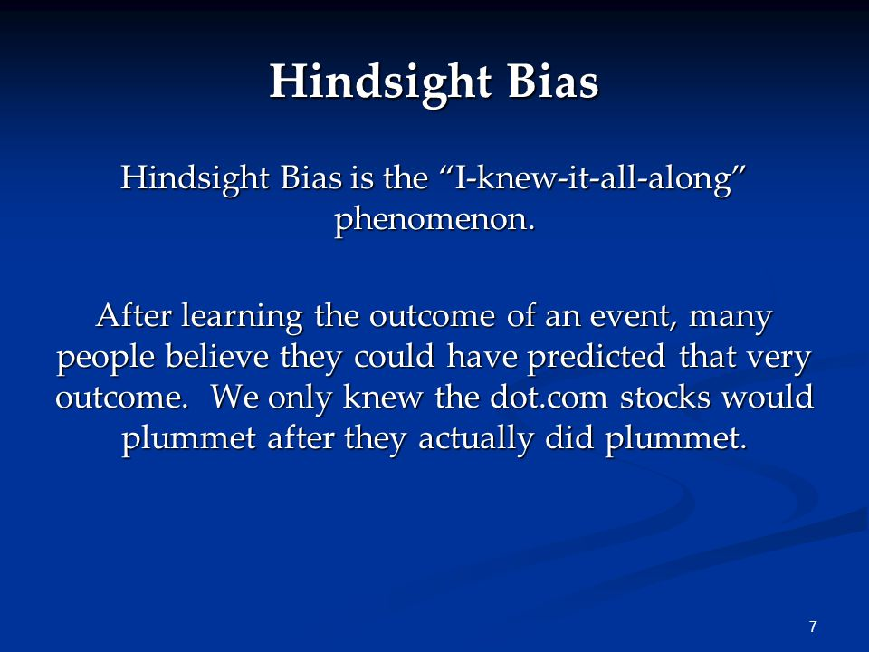 7 Hindsight Bias is the I-knew-it-all-along phenomenon.