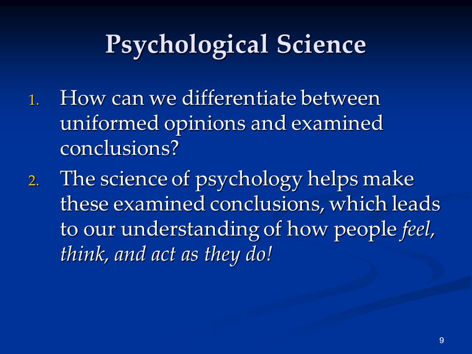 9 Psychological Science 1. How can we differentiate between uniformed opinions and examined conclusions? 2. The science of psychology helps make these
