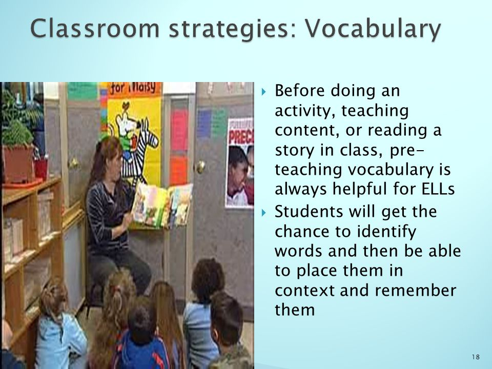  Before doing an activity, teaching content, or reading a story in class, pre- teaching vocabulary is always helpful for ELLs  Students will get the chance to identify words and then be able to place them in context and remember them 18