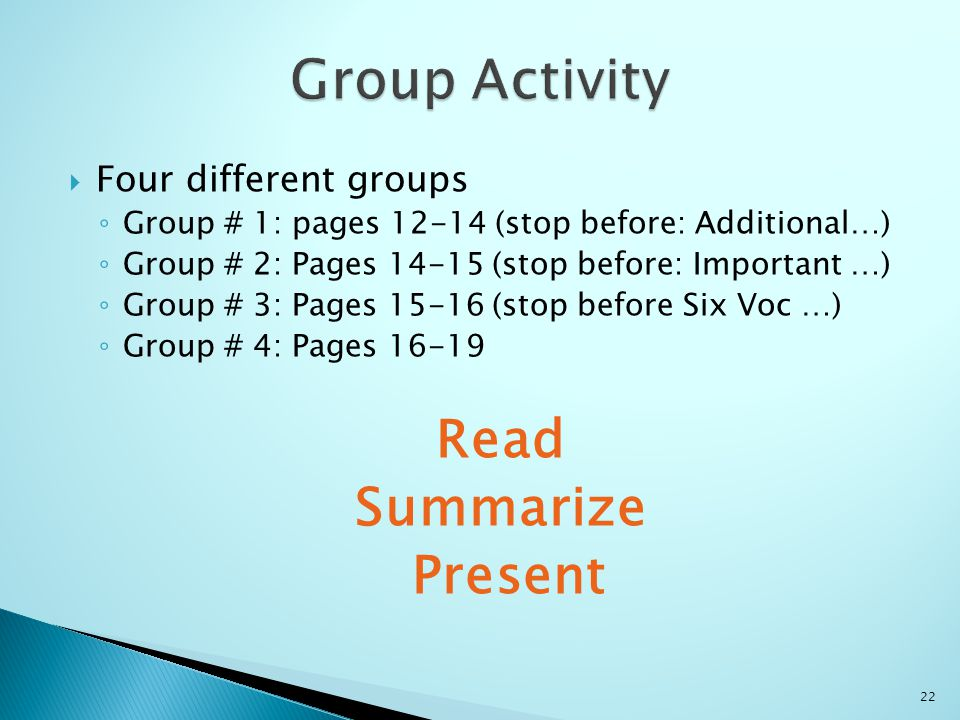  Four different groups ◦ Group # 1: pages 12-14 (stop before: Additional…) ◦ Group # 2: Pages 14-15 (stop before: Important …) ◦ Group # 3: Pages 15-16 (stop before Six Voc …) ◦ Group # 4: Pages 16-19 Read Summarize Present 22