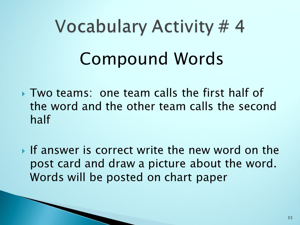 Compound Words  Two teams: one team calls the first half of the word and the other team calls the second half  If answer is correct write the new word on the post card and draw a picture about the word.