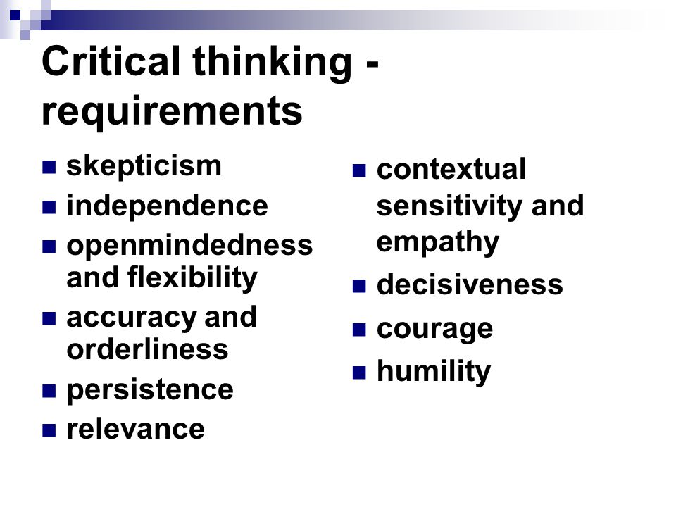 Critical thinking - requirements skepticism independence openmindedness and flexibility accuracy and orderliness persistence relevance contextual sensitivity and empathy decisiveness courage humility